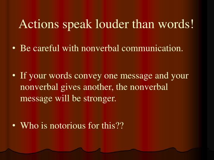 Actions speak louder than words!