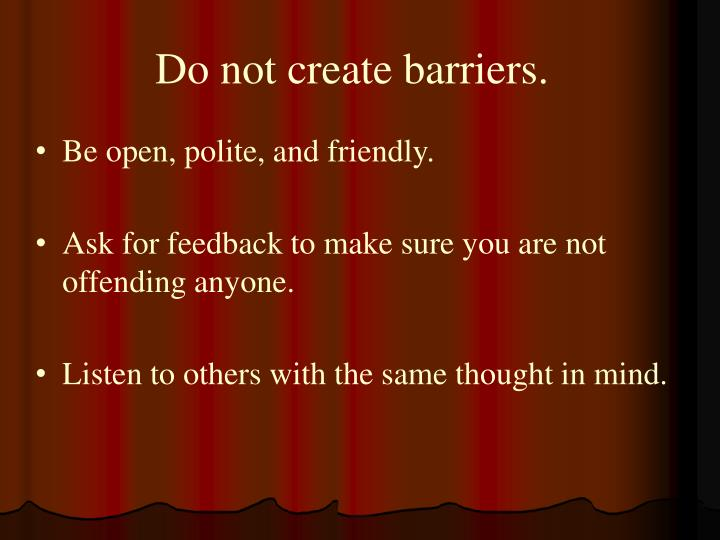 Do not create barriers.