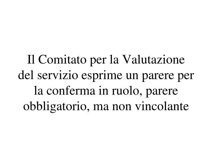 Il Comitato per la Valutazione del servizio esprime un parere per la conferma in ruolo, parere obbligatorio, ma non vincolante