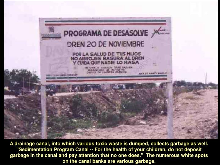 """A drainage canal, into which various toxic waste is dumped, collects garbage as well.  """"Sedimentation Program Canal -- For the health of your children, do not deposit garbage in the canal and pay attention that no one does.""""  The numerous white spots on the canal banks are various garbage."""