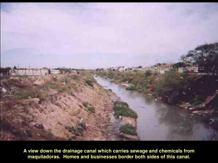 A view down the drainage canal which carries sewage and chemicals from maquiladoras.  Homes and businesses border both sides of this canal.