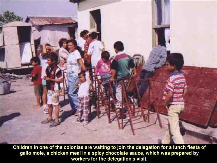 Children in one of the colonias are waiting to join the delegation for a lunch fiesta of gallo mole, a chicken meal in a spicy chocolate sauce, which was prepared by workers for the delegation's visit.