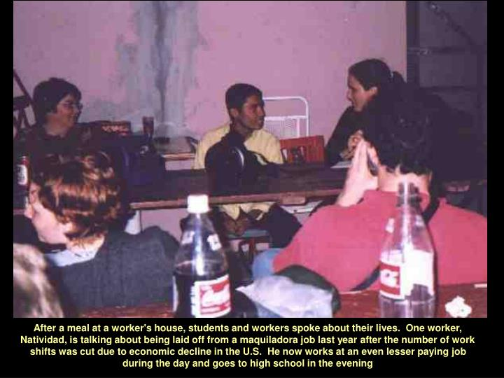 After a meal at a worker's house, students and workers spoke about their lives.  One worker, Natividad, is talking about being laid off from a maquiladora job last year after the number of work shifts was cut due to economic decline in the U.S.  He now works at an even lesser paying job during the day and goes to high school in the evening