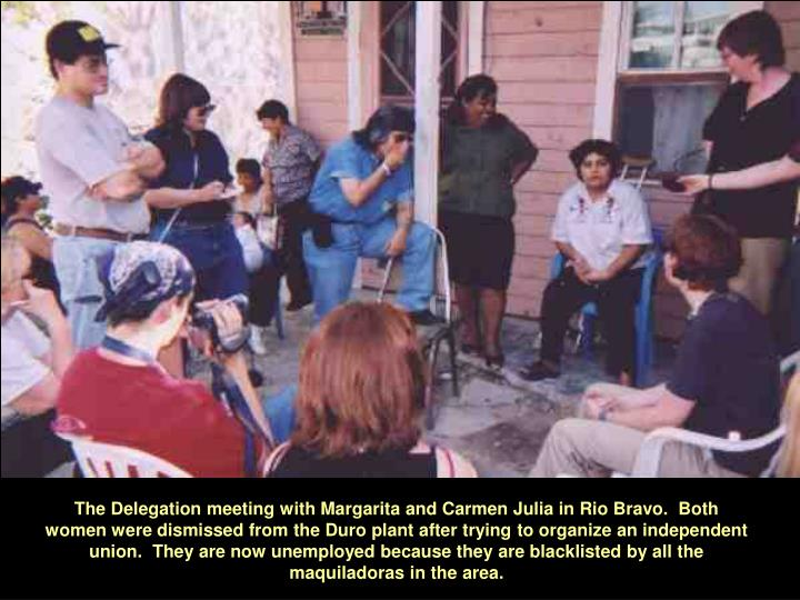 The Delegation meeting with Margarita and Carmen Julia in Rio Bravo.  Both women were dismissed from the Duro plant after trying to organize an independent union.  They are now unemployed because they are blacklisted by all the maquiladoras in the area.