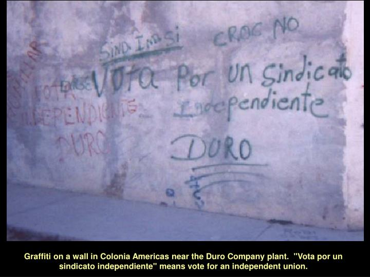 """Graffiti on a wall in Colonia Americas near the Duro Company plant.  """"Vota por un sindicato independiente"""" means vote for an independent union."""