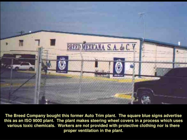 The Breed Company bought this former Auto Trim plant.  The square blue signs advertise this as an ISO 9000 plant.  The plant makes steering wheel covers in a process which uses various toxic chemicals.  Workers are not provided with protective clothing nor