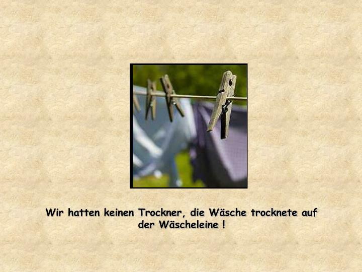 Wir hatten keinen Trockner, die Wäsche trocknete auf der Wäscheleine !