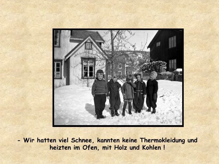 - Wir hatten viel Schnee, kannten keine Thermokleidung und heizten im Ofen, mit Holz und Kohlen !