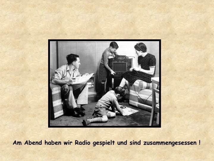 Am Abend haben wir Radio gespielt und sind zusammengesessen !