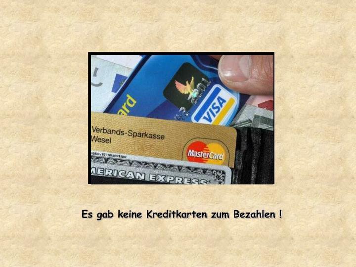 Es gab keine Kreditkarten zum Bezahlen !