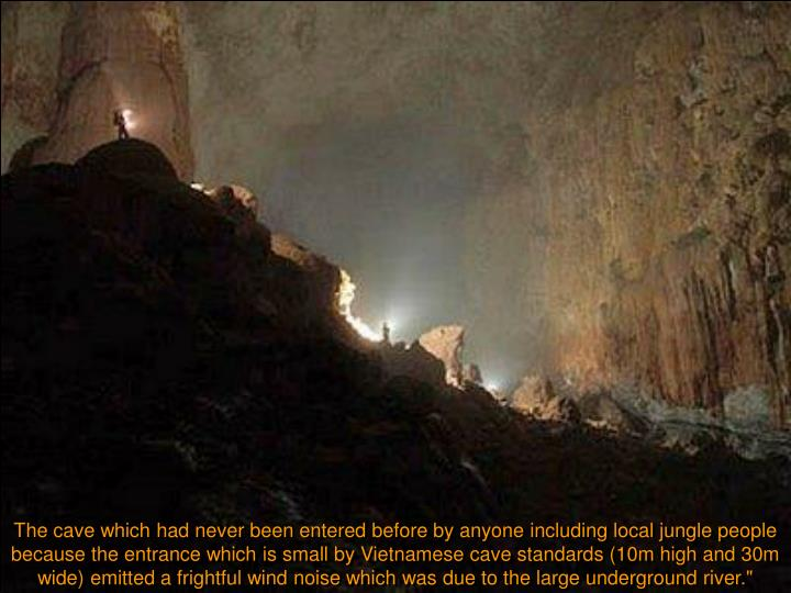 The cave which had never been entered before by anyone including local jungle people because the entrance which is small by Vietnamese cave standards (10m high and 30m wide) emitted a frightful wind noise which was due to the large underground river.""