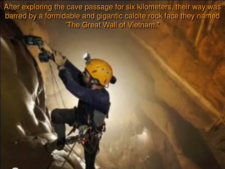 After exploring the cave passage for six kilometers, their way was barred by a formidable and gigantic calcite rock face they named 'The Great Wall of Vietnam.""