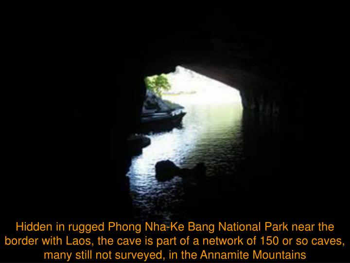 Hidden in rugged Phong Nha-Ke Bang National Park near the border with Laos, the cave is part of a network of 150 or so caves, many still not surveyed, in the Annamite Mountains