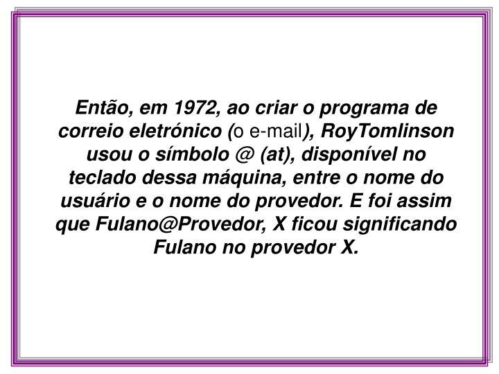 Então, em 1972, ao criar o programa de correio eletrónico (