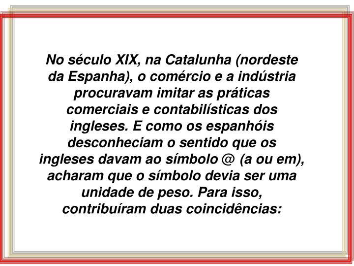 No século XIX, na Catalunha (nordeste da Espanha), o comércio e a indústria procuravam imitar as práticas comerciais e contabilísticas dos ingleses. E como os espanhóis desconheciam o sentido que os ingleses davam ao símbolo