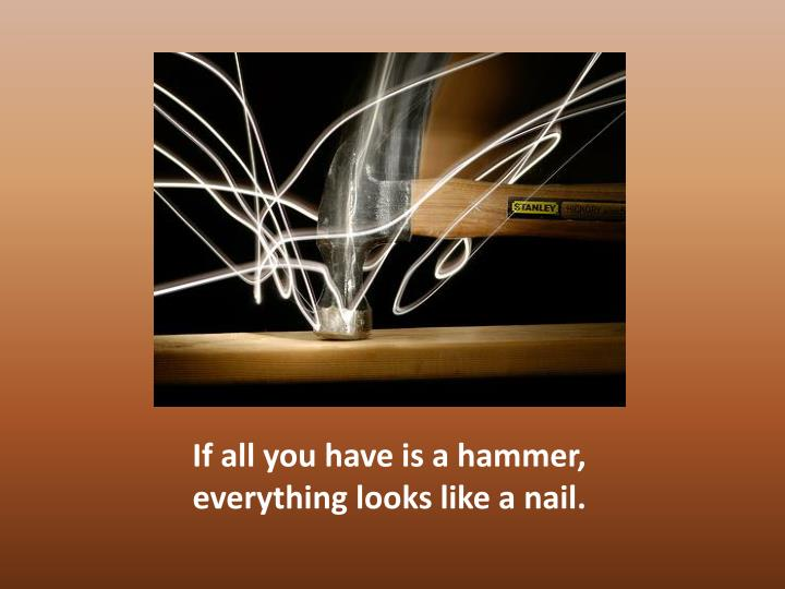 If all you have is a hammer, everything looks like a nail.