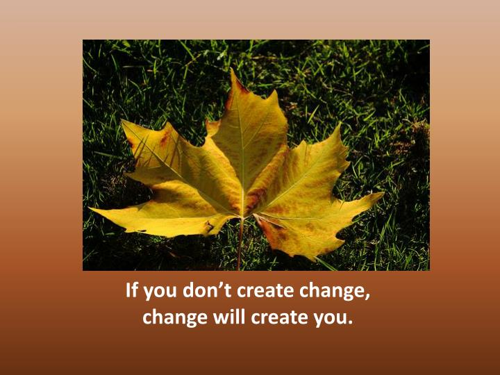 If you don't create change,