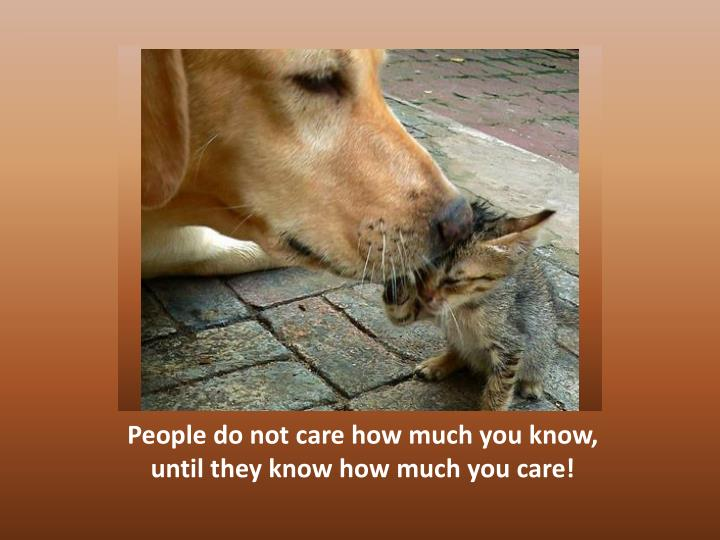 People do not care how much you know, until they know how much you care!