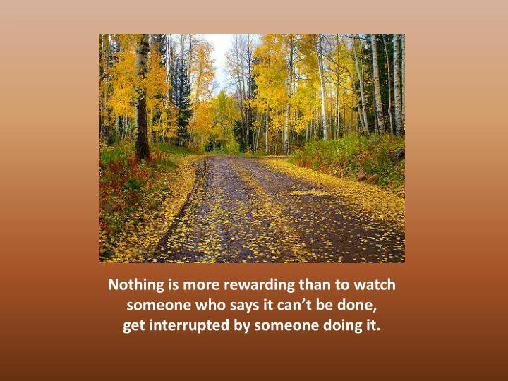 Nothing is more rewarding than to watch someone who says it can't be done,