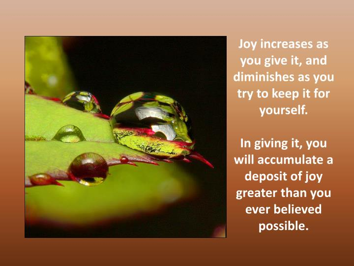 Joy increases as you give it, and diminishes as you try to keep it for yourself.