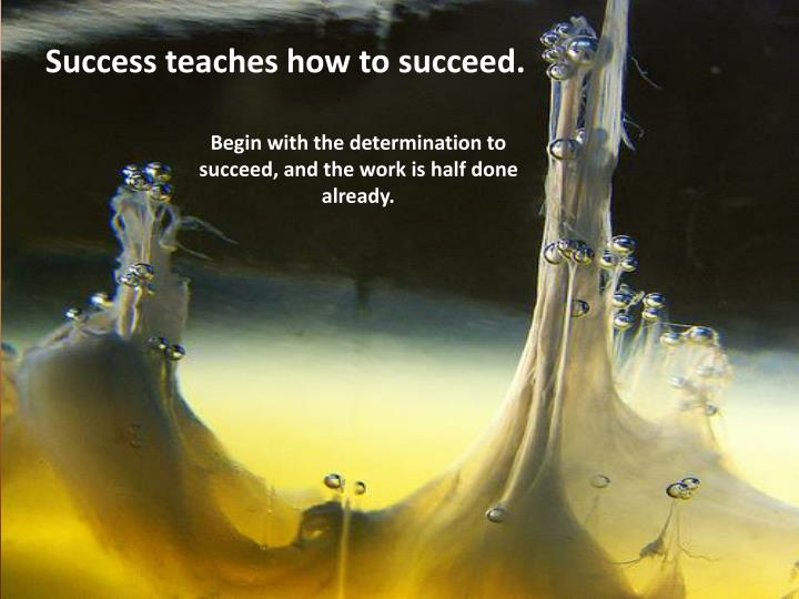 Success teaches how to succeed.