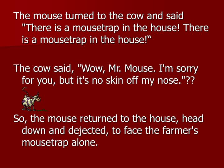 """The mouse turned to the cow and said """"There is a mousetrap in the house! There is a mousetrap in the house!"""""""