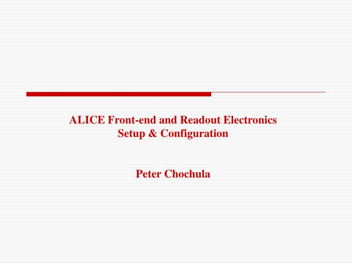 Alice front end and readout electronics setup configuration peter chochula