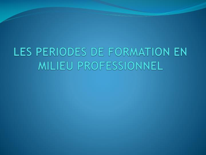 LES PERIODES DE FORMATION EN MILIEU PROFESSIONNEL