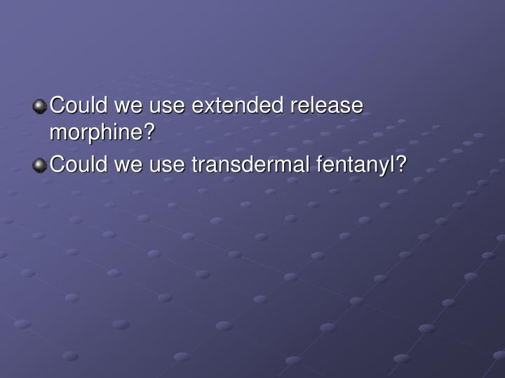 Could we use extended release morphine?