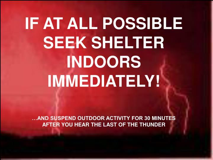 IF AT ALL POSSIBLE SEEK SHELTER INDOORS IMMEDIATELY!