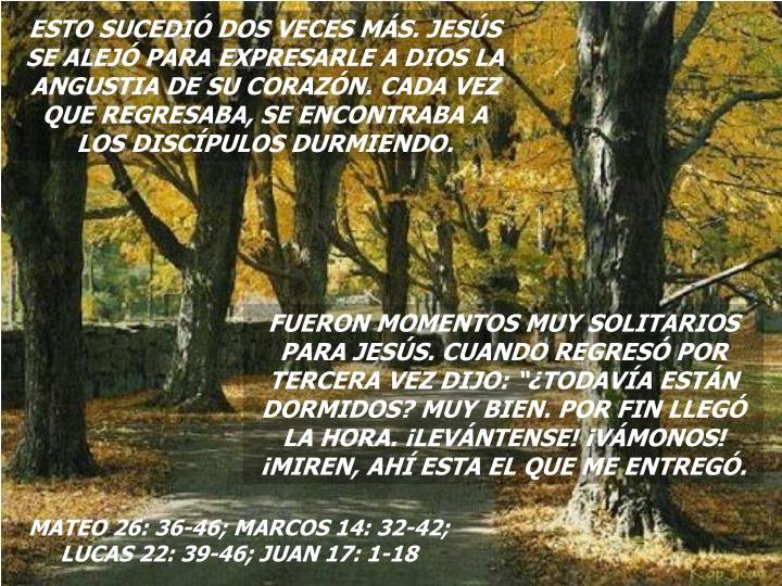 ESTO SUCEDIÓ DOS VECES MÁS. JESÚS SE ALEJÓ PARA EXPRESARLE A DIOS LA ANGUSTIA DE SU CORAZÓN. CADA VEZ QUE REGRESABA, SE ENCONTRABA A LOS DISCÍPULOS DURMIENDO.