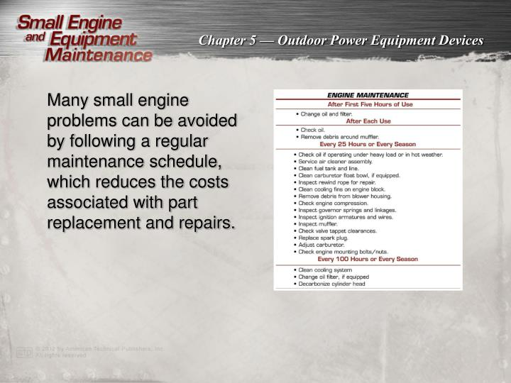 Many small engine problems can be avoided by following a regular maintenance schedule, which reduces the costs associated with part replacement and repairs.