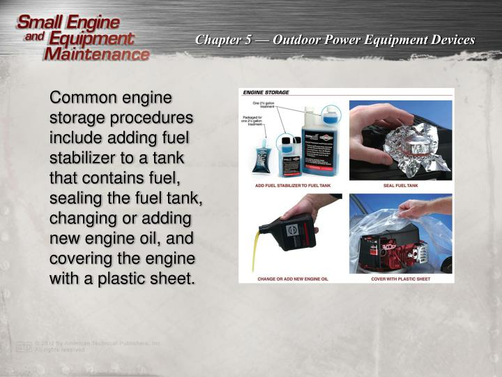 Common engine storage procedures include adding fuel stabilizer to a tank that contains fuel, sealing the fuel tank, changing or adding new engine oil, and covering the engine with a plastic sheet.