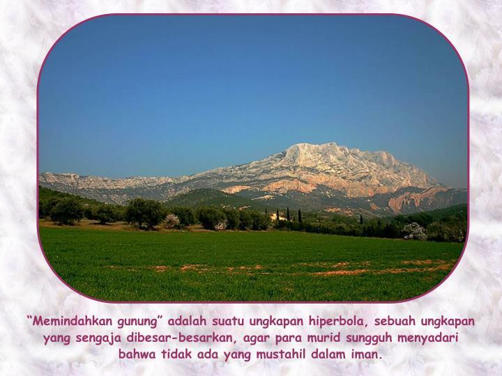 """""""Memindahkan gunung"""" adalah suatu ungkapan hiperbola, sebuah ungkapan yang sengaja dibesar-besarkan, agar para murid sungguh menyadari bahwa tidak ada yang mustahil dalam iman."""