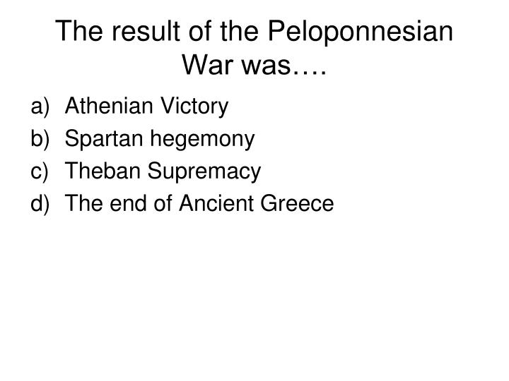 The result of the Peloponnesian War was….
