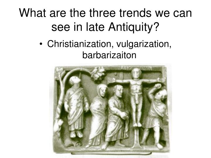 What are the three trends we can see in late Antiquity?