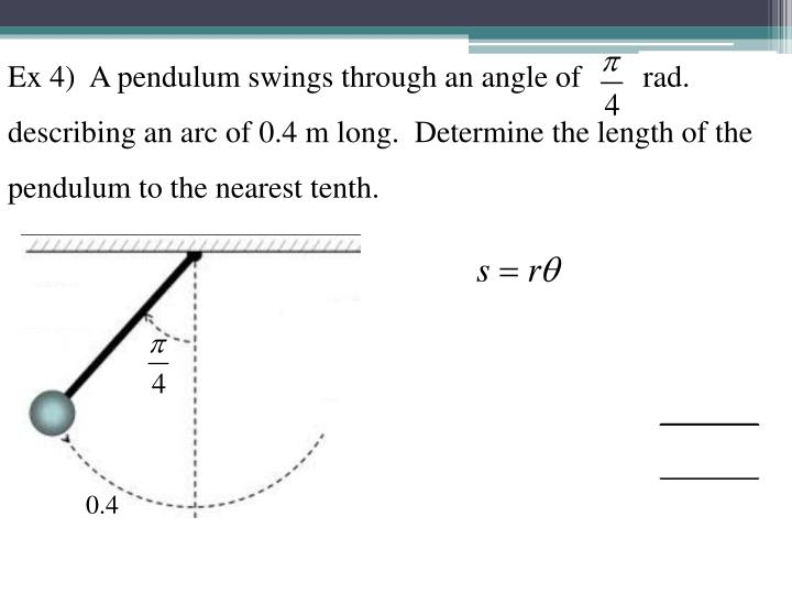 Ex 4)  A pendulum swings through an angle of        rad. describing an arc of 0.4 m long.  Determine the length of the pendulum to the nearest tenth.
