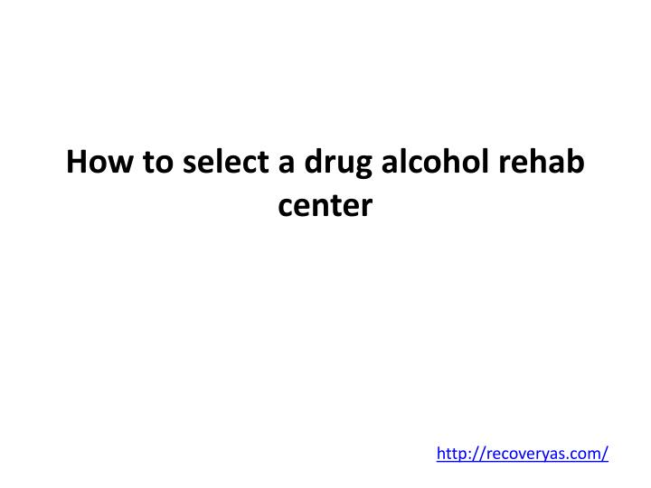 how to select a drug alcohol rehab center n.