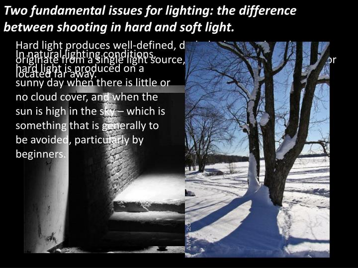Two fundamental issues for lighting: the difference between shooting in hard and soft light.