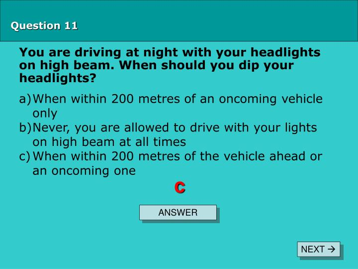 You are driving at night with your headlights on high beam. When should you dip your headlights?