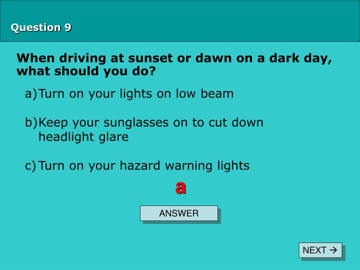 When driving at sunset or dawn on a dark day, what should you do?