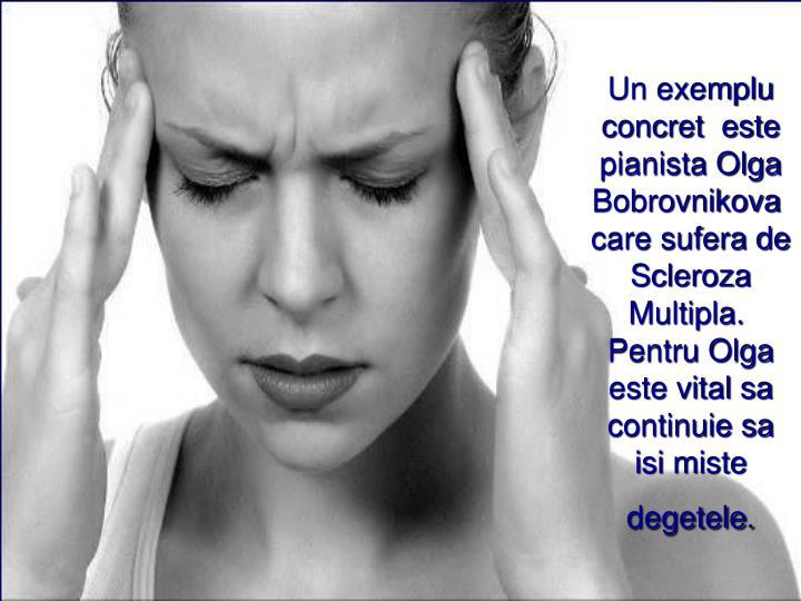 Un exemplu concret  este pianista Olga Bobrovnikovacare sufera de Scleroza Multipla.