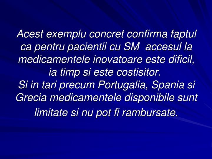 Acest exemplu concret confirma faptul ca pentru pacientii cu SM accesul la medicamentele inovatoare este dificil, ia timp si este costisitor.