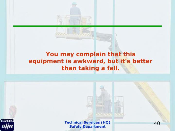 You may complain that this equipment is awkward, but it's better than taking a fall.