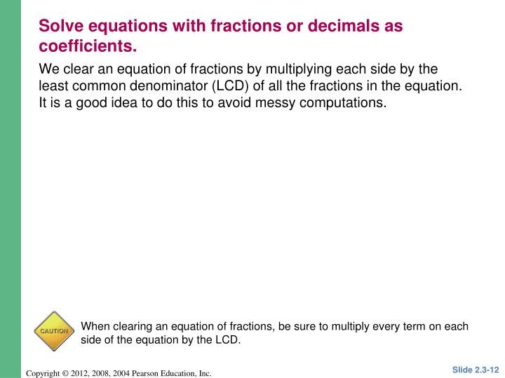 We clear an equation of fractions by multiplying each side by the least common denominator (LCD) of all the fractions in the equation.  It is a good idea to do this to avoid messy computations.