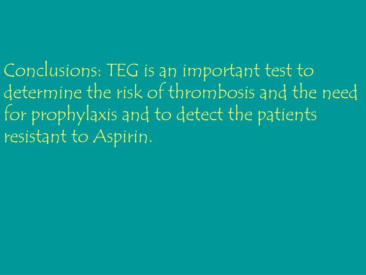 Conclusions: TEG is an important test to determine the risk of thrombosis and the need for prophylaxis and to detect the patients resistant to Aspirin.
