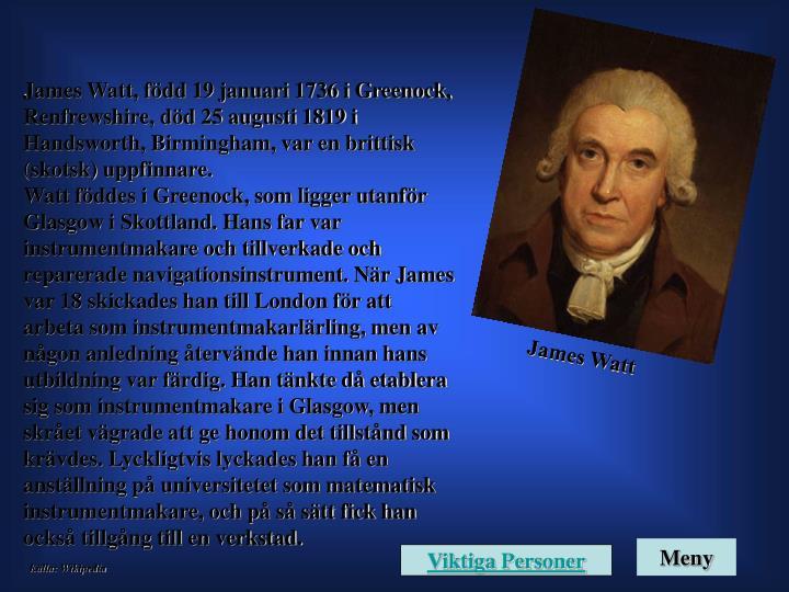 James Watt, född 19 januari 1736 i Greenock, Renfrewshire, död 25 augusti 1819 i Handsworth, Birmingham, var en brittisk (skotsk) uppfinnare.