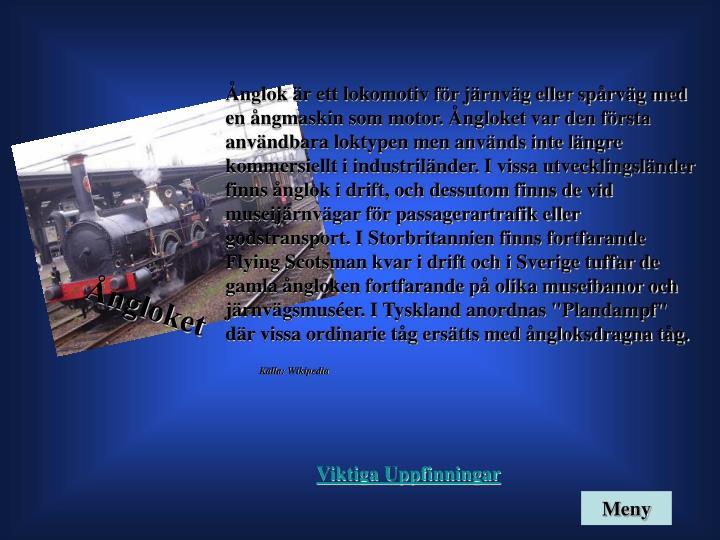 """Ånglok är ett lokomotiv för järnväg eller spårväg med en ångmaskin som motor. Ångloket var den första användbara loktypen men används inte längre kommersiellt i industriländer. I vissa utvecklingsländer finns ånglok i drift, och dessutom finns de vid museijärnvägar för passagerartrafik eller godstransport. I Storbritannien finns fortfarande Flying Scotsman kvar i drift och i Sverige tuffar de gamla ångloken fortfarande på olika museibanor och järnvägsmuséer. I Tyskland anordnas """"Plandampf"""" där vissa ordinarie tåg ersätts med ångloksdragna tåg."""