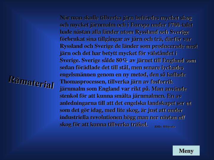 När man skulle tillverka järn behövdes mycket skog och mycket järnmalm och i Europa under 1700-talet hade nästan alla länder utom Ryssland och Sverige förbrukat sina tillgångar av järn och trä, därför var Ryssland och Sverige de länder som producerade mest järn och det har betytt mycket för välståndet i Sverige. Sverige sålde 80% av järnet till England som sedan förädlade det till stål, men senare lyckades engelsmännen genom en ny metod, den så kallade Thomasprocessen, tillverka järn av fosforrik järnmalm som England var rikt på. Man använde stenkol för att kunna smälta järnmalmen. En av anledningarna till att det engelska landskapet ser ut som det gör idag, med lite skog, är just att under industriella revolutionen högg man ner nästan