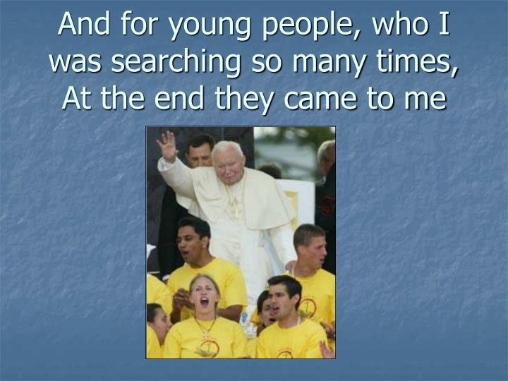 And for young people, who I was searching so many times,
